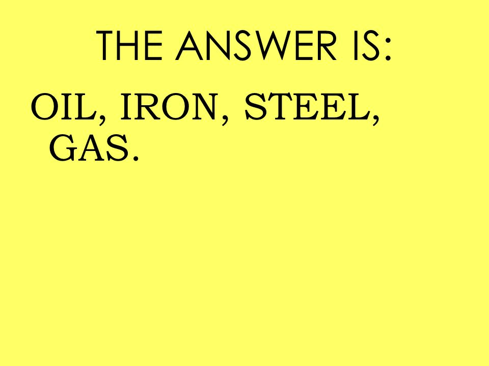 THE ANSWER IS: OIL, IRON, STEEL, GAS.