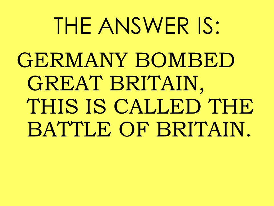 THE ANSWER IS: GERMANY BOMBED GREAT BRITAIN, THIS IS CALLED THE BATTLE OF BRITAIN.