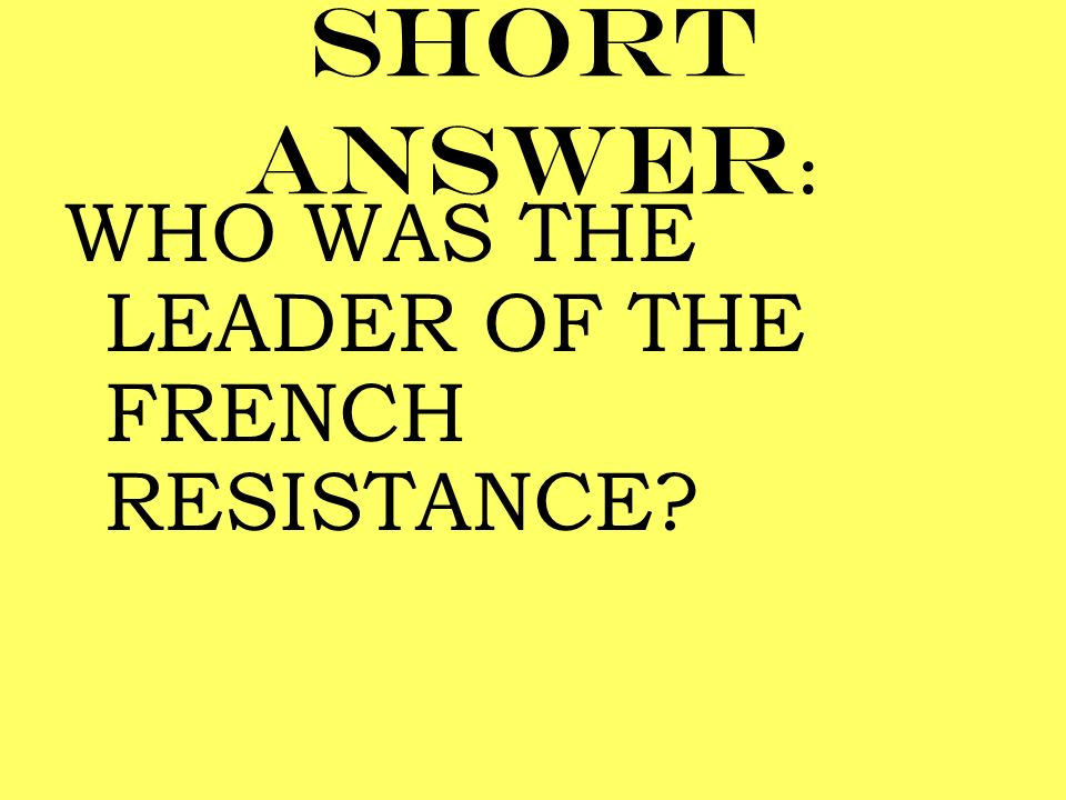 Short answer: WHO WAS THE LEADER OF THE FRENCH RESISTANCE