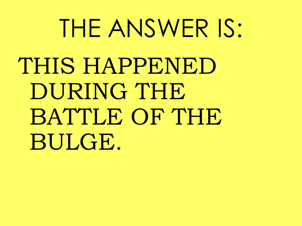 THE ANSWER IS: THIS HAPPENED DURING THE BATTLE OF THE BULGE.