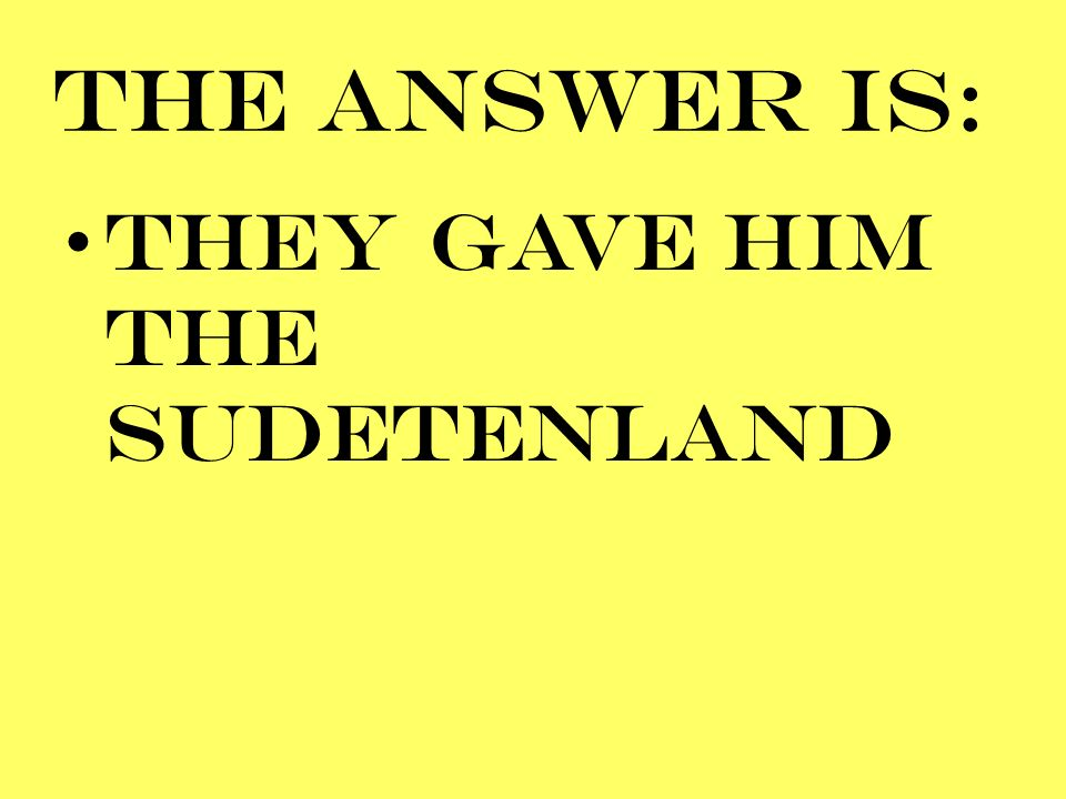 THE ANSWER IS: THEY GAVE HIM THE SUDETENLAND