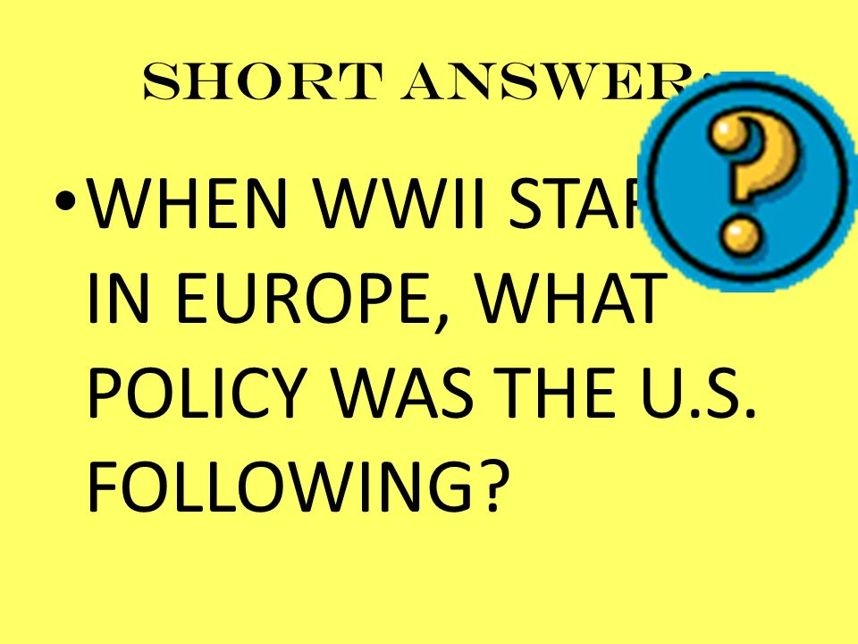 WHEN WWII STARTED IN EUROPE, WHAT POLICY WAS THE U.S. FOLLOWING