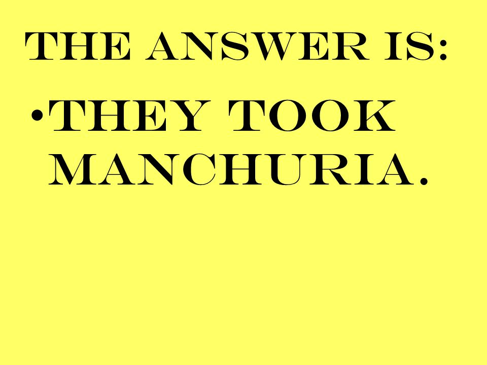 THE ANSWER IS: THEY TOOK MANCHURIA.