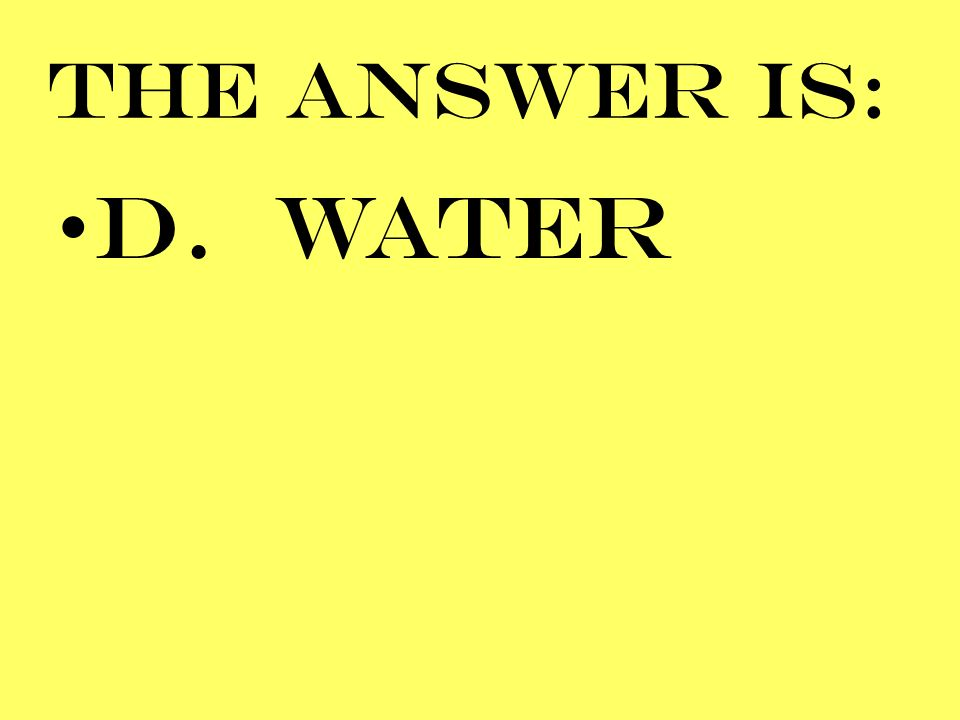 THE ANSWER IS: D. WATER