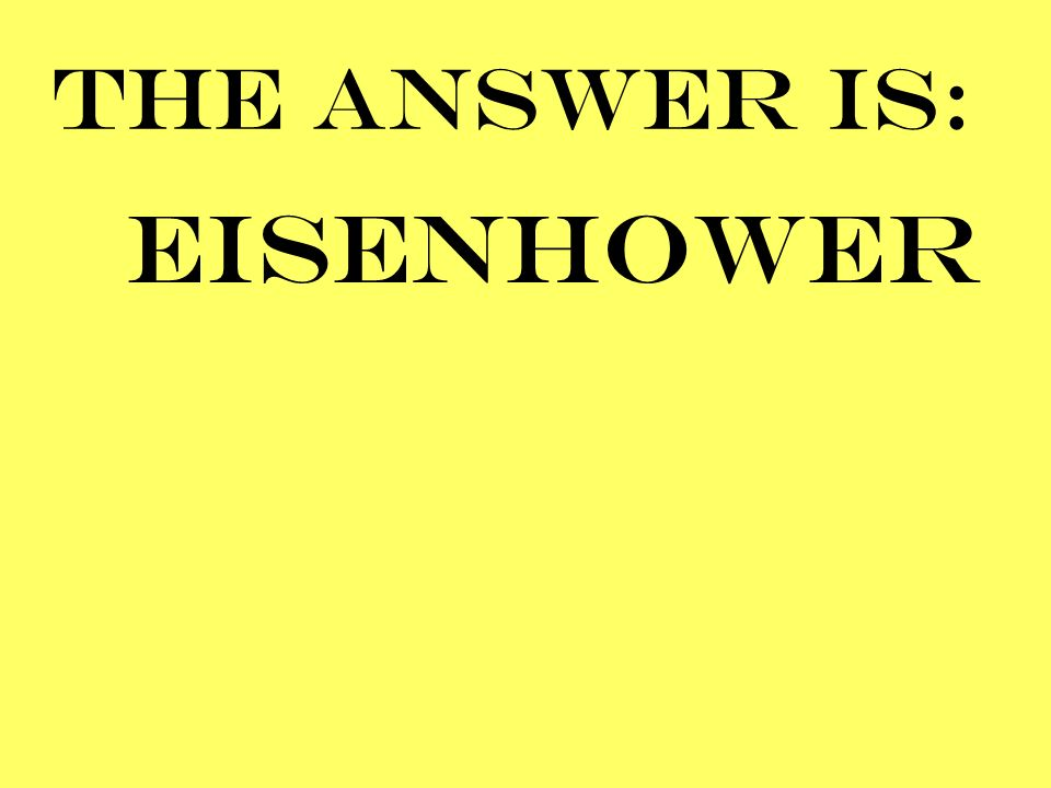 THE ANSWER IS: EISENHOWER