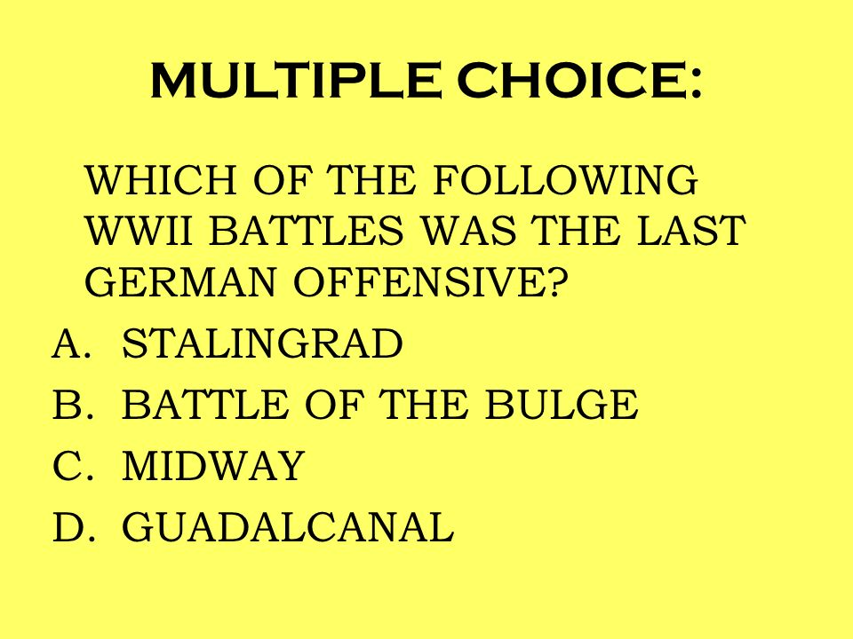 MULTIPLE CHOICE: WHICH OF THE FOLLOWING WWII BATTLES WAS THE LAST GERMAN OFFENSIVE STALINGRAD. BATTLE OF THE BULGE.