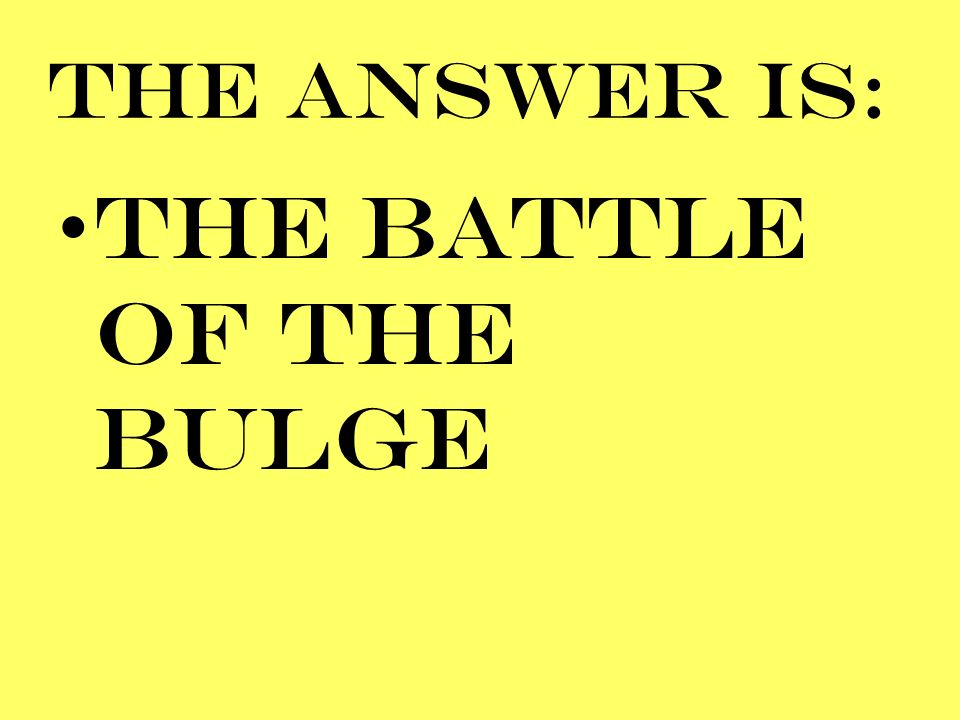 THE ANSWER IS: THE BATTLE OF THE BULGE