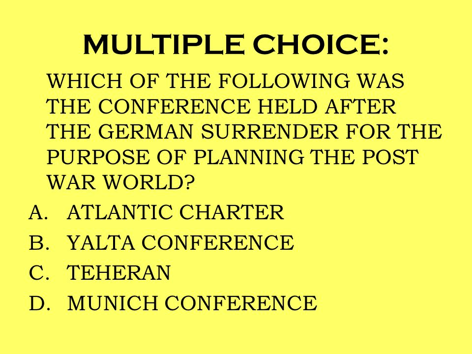 MULTIPLE CHOICE: WHICH OF THE FOLLOWING WAS THE CONFERENCE HELD AFTER THE GERMAN SURRENDER FOR THE PURPOSE OF PLANNING THE POST WAR WORLD