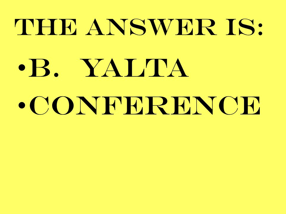 THE ANSWER IS: B. YALTA CONFERENCE