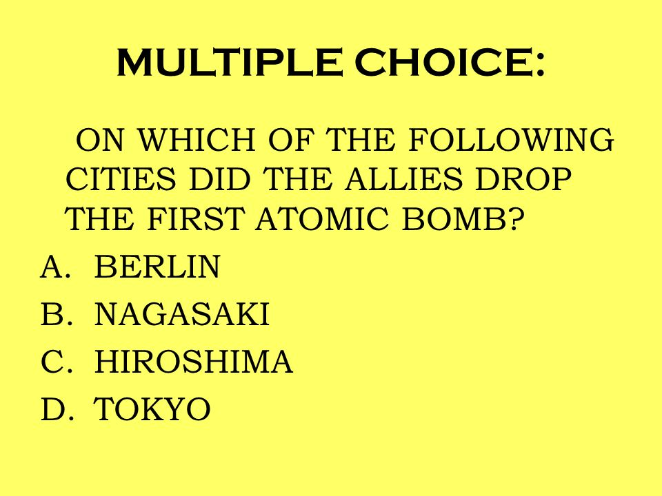 MULTIPLE CHOICE: ON WHICH OF THE FOLLOWING CITIES DID THE ALLIES DROP THE FIRST ATOMIC BOMB BERLIN.