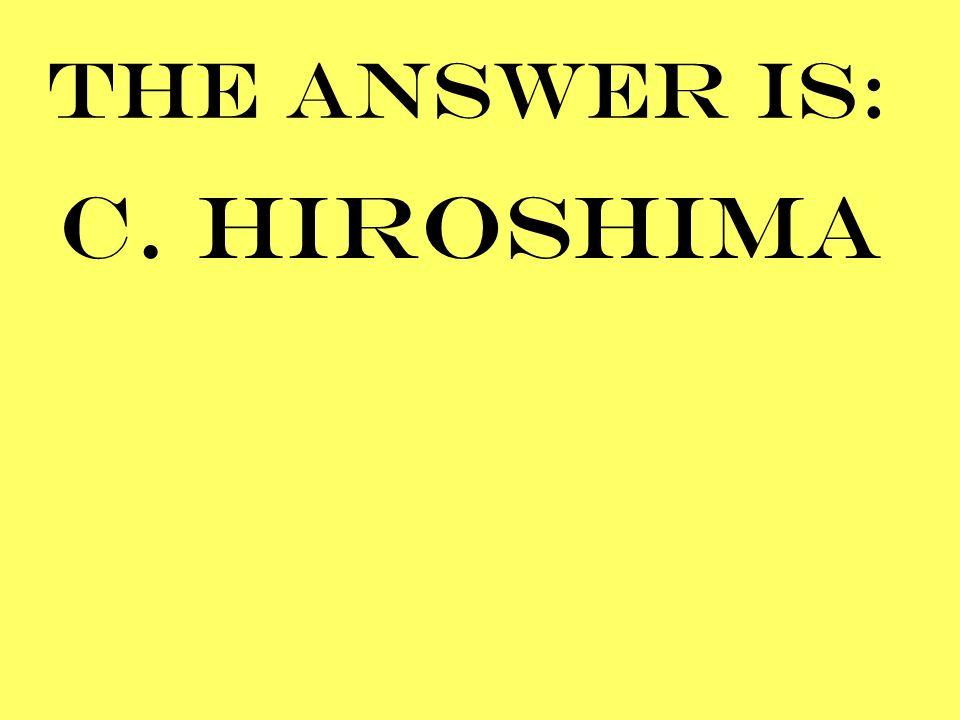 THE ANSWER IS: C. HIROSHIMA