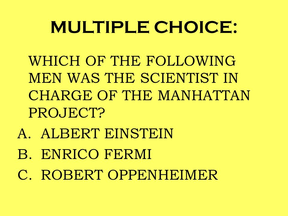 MULTIPLE CHOICE: WHICH OF THE FOLLOWING MEN WAS THE SCIENTIST IN CHARGE OF THE MANHATTAN PROJECT ALBERT EINSTEIN.