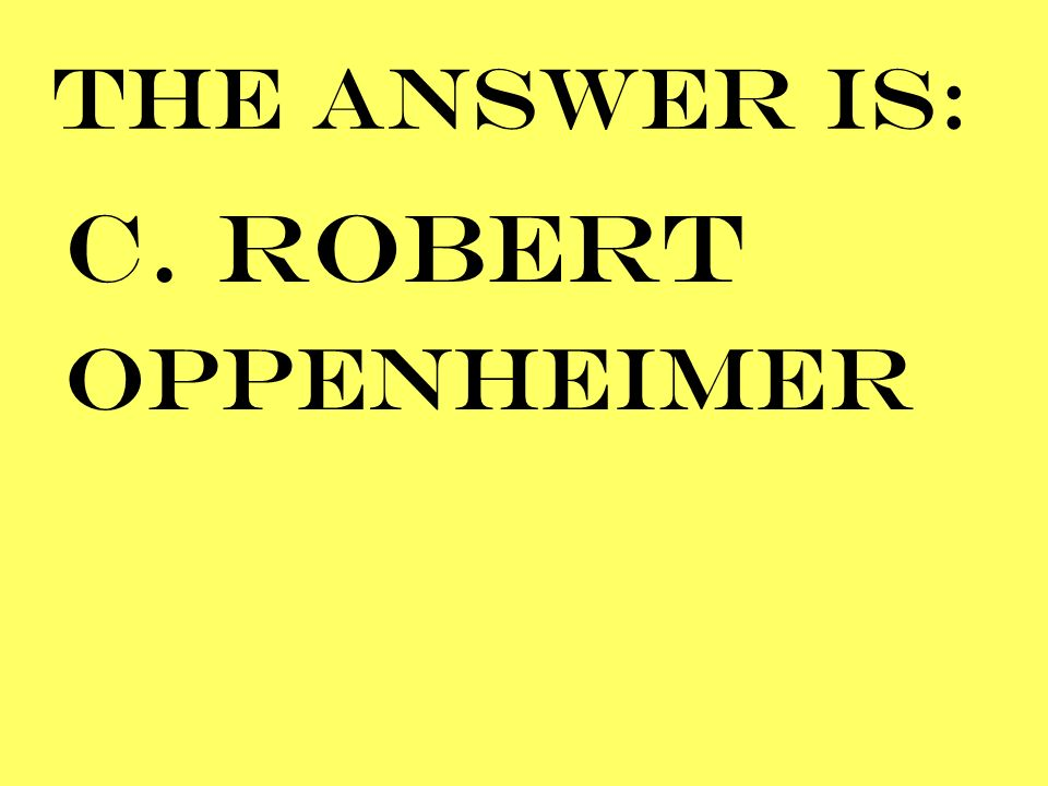 THE ANSWER IS: C. ROBERT OPPENHEIMER