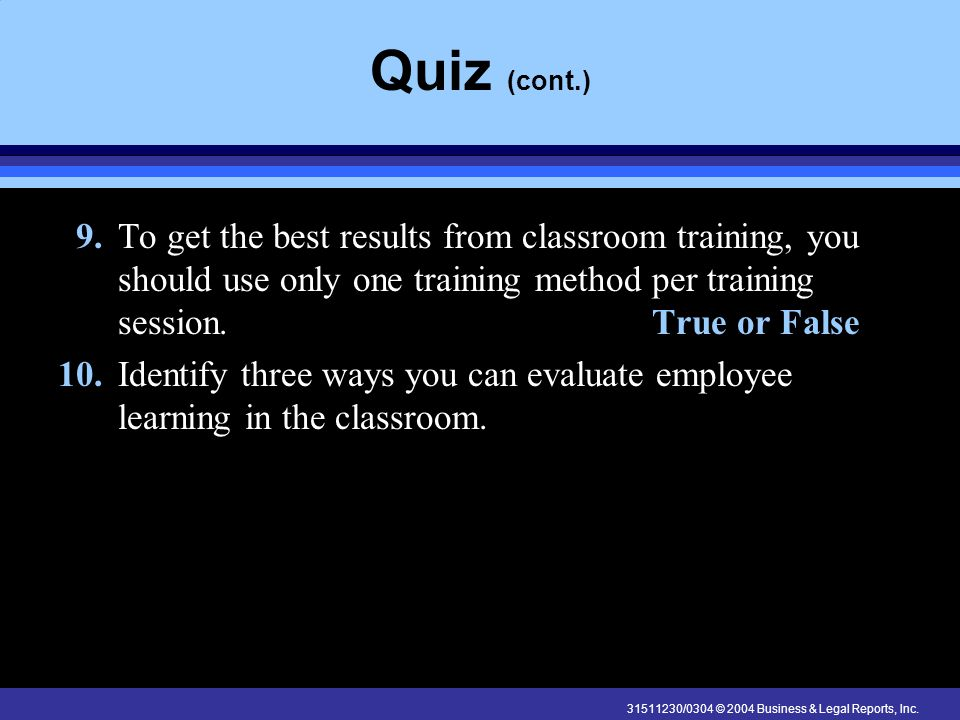 Quiz (cont.) 9. To get the best results from classroom training, you should use only one training method per training session. True or False.