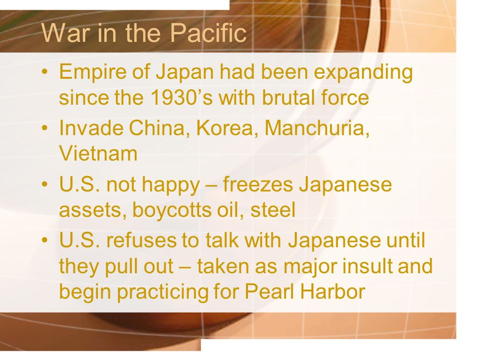 War in the Pacific Empire of Japan had been expanding since the 1930's with brutal force. Invade China, Korea, Manchuria, Vietnam.