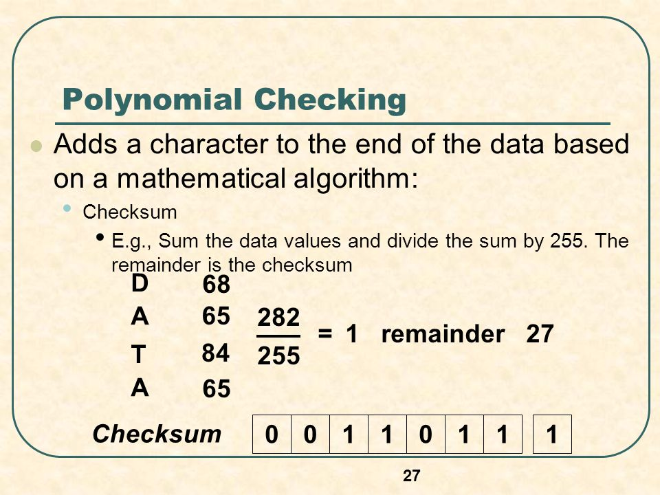Polynomial Checking Adds a character to the end of the data based on a mathematical algorithm: Checksum.