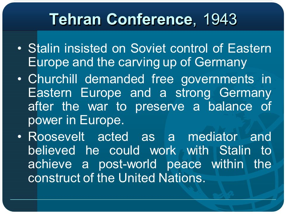 Tehran Conference, 1943 Stalin insisted on Soviet control of Eastern Europe and the carving up of Germany.