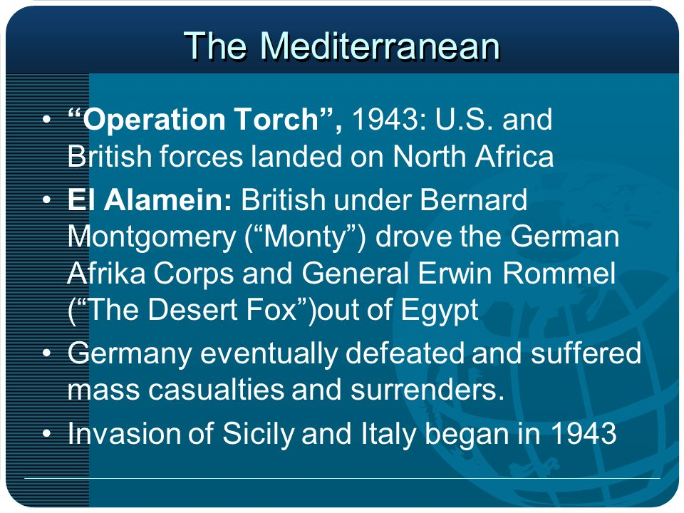 The Mediterranean Operation Torch , 1943: U.S. and British forces landed on North Africa.