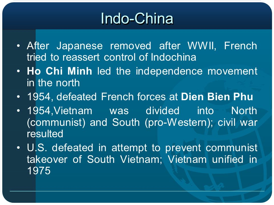 Indo-China After Japanese removed after WWII, French tried to reassert control of Indochina. Ho Chi Minh led the independence movement in the north.