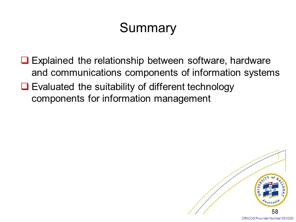 Summary Explained the relationship between software, hardware and communications components of information systems.