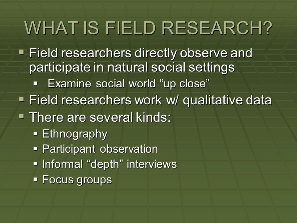 WHAT IS FIELD RESEARCH Field researchers directly observe and participate in natural social settings.