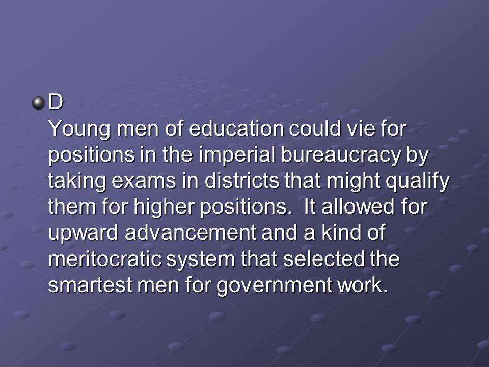 D Young men of education could vie for positions in the imperial bureaucracy by taking exams in districts that might qualify them for higher positions.