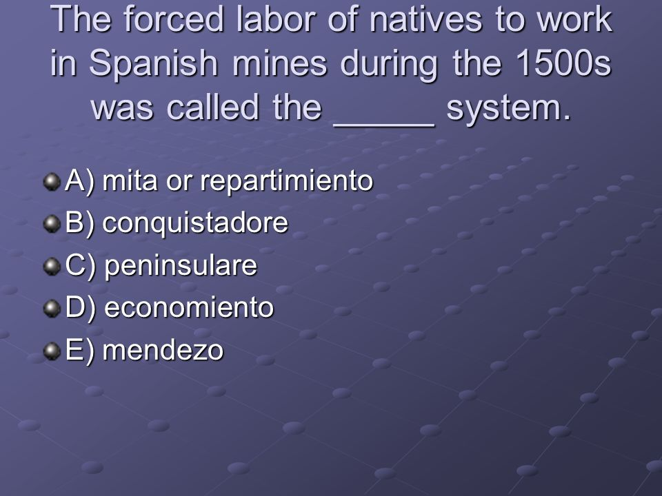 The forced labor of natives to work in Spanish mines during the 1500s was called the _____ system.