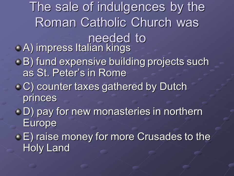 The sale of indulgences by the Roman Catholic Church was needed to