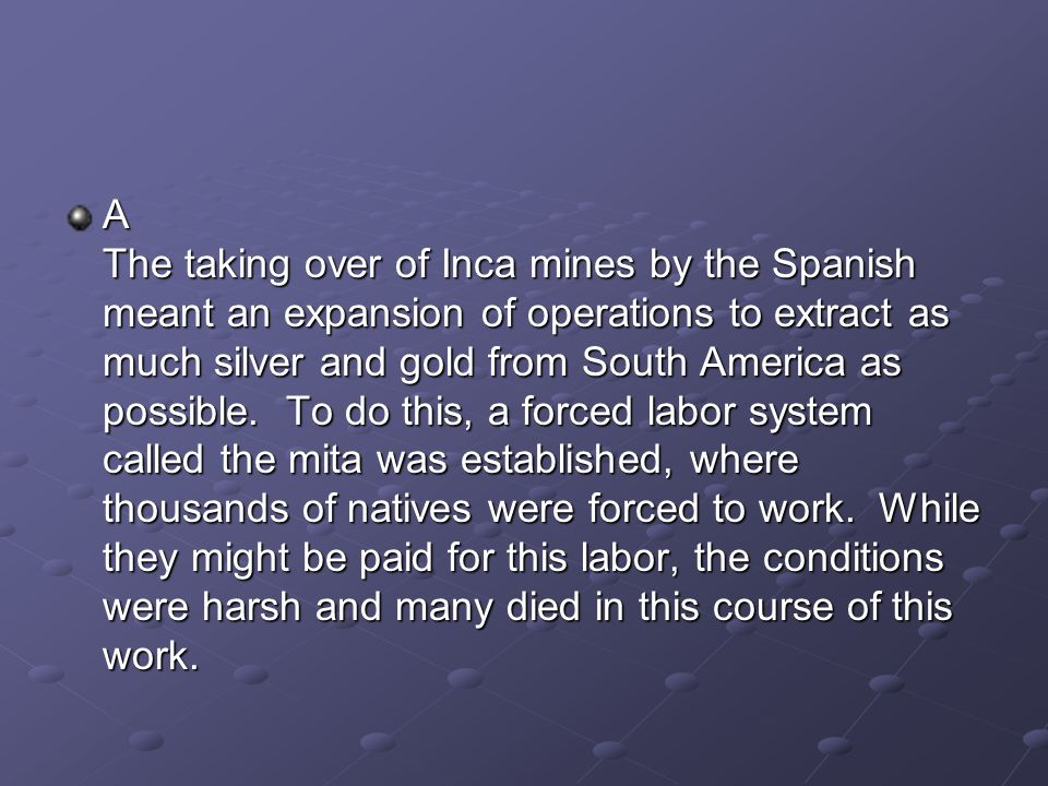 A The taking over of Inca mines by the Spanish meant an expansion of operations to extract as much silver and gold from South America as possible.