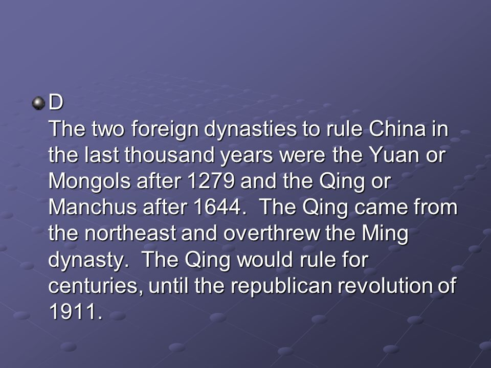D The two foreign dynasties to rule China in the last thousand years were the Yuan or Mongols after 1279 and the Qing or Manchus after 1644.