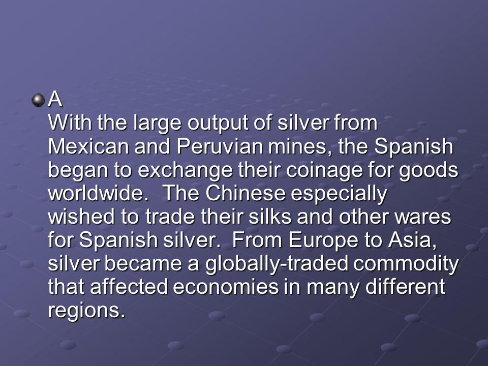 A With the large output of silver from Mexican and Peruvian mines, the Spanish began to exchange their coinage for goods worldwide.