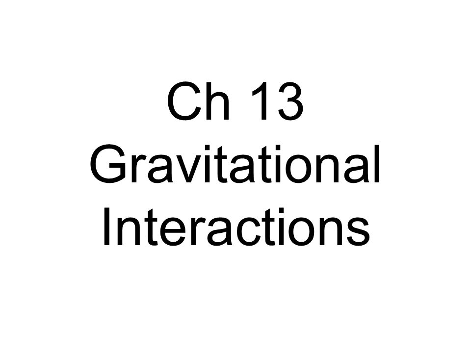 Ch 13 Gravitational Interactions