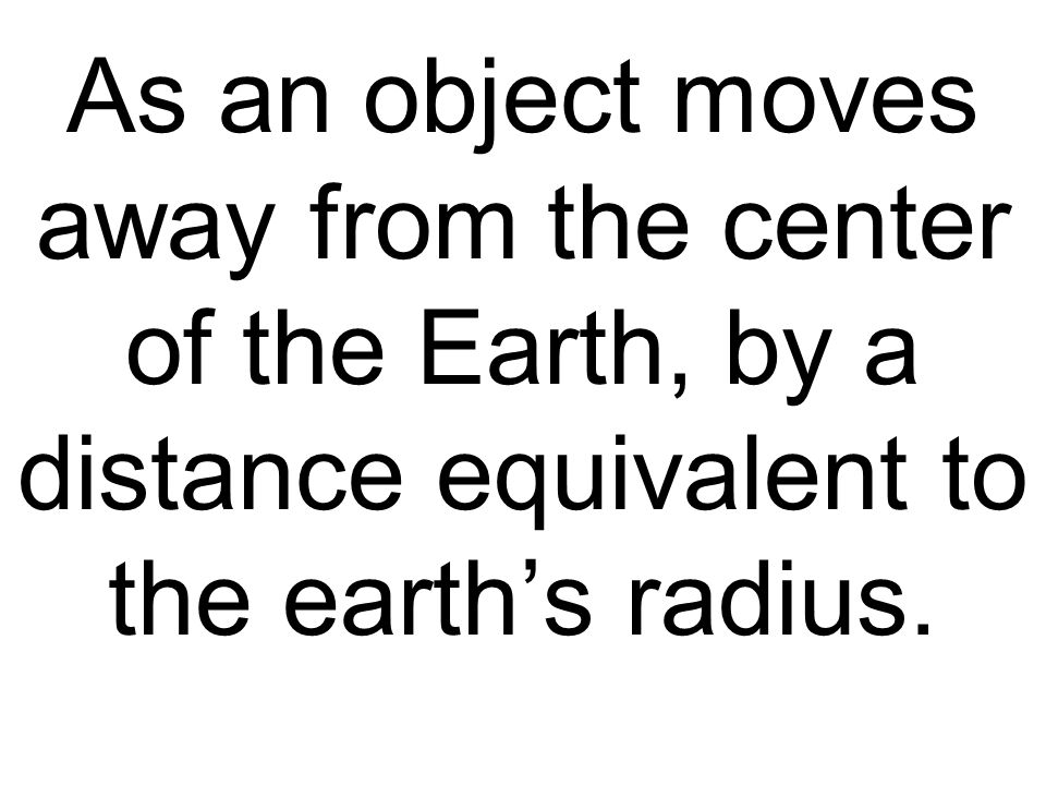 As an object moves away from the center of the Earth, by a distance equivalent to the earth's radius.