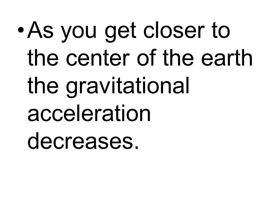 As you get closer to the center of the earth the gravitational acceleration decreases.