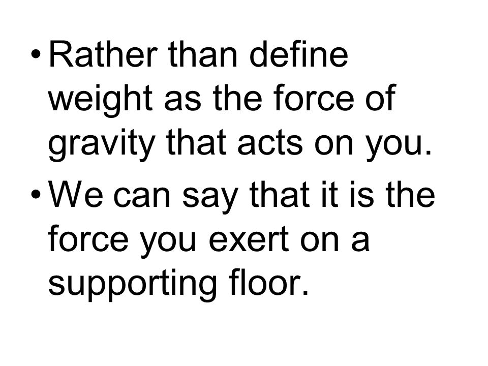 Rather than define weight as the force of gravity that acts on you.