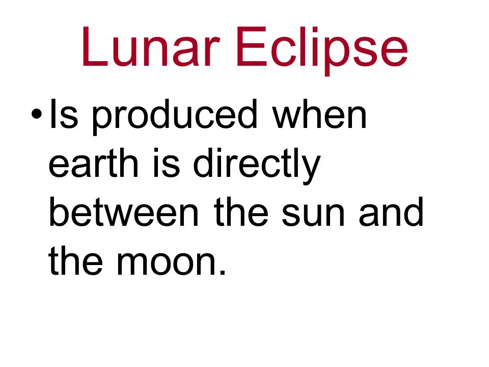 Lunar Eclipse Is produced when earth is directly between the sun and the moon.