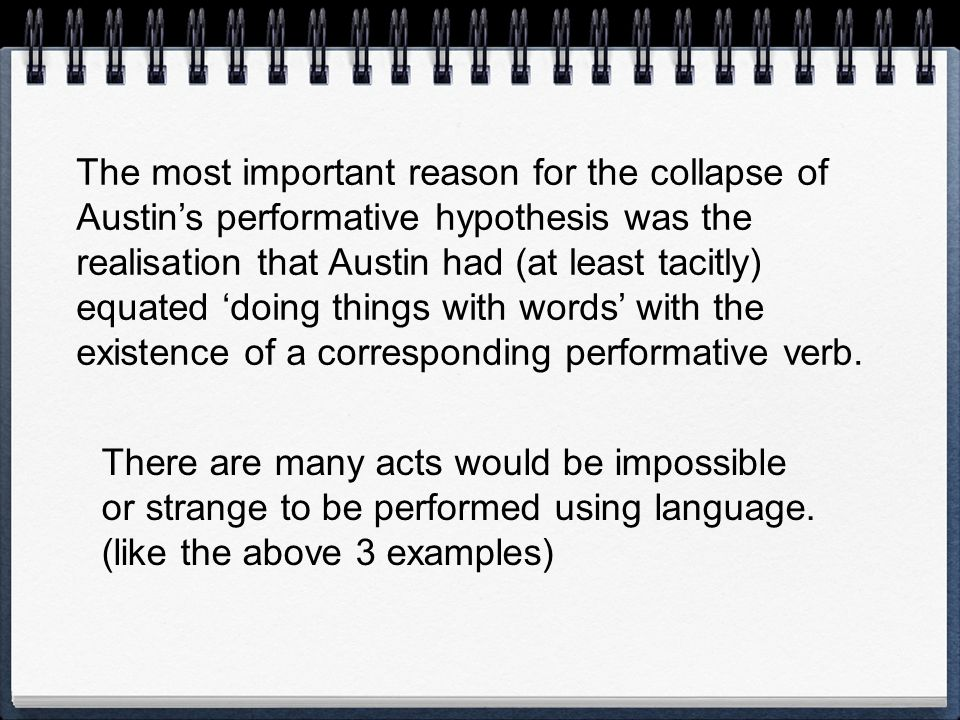 The most important reason for the collapse of Austin's performative hypothesis was the realisation that Austin had (at least tacitly) equated 'doing things with words' with the existence of a corresponding performative verb.