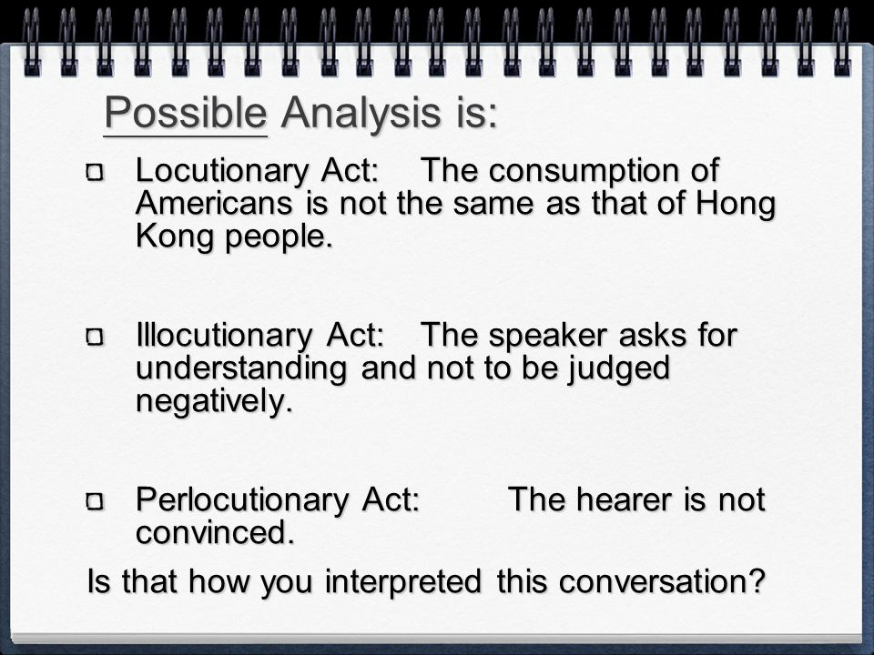 Possible Analysis is: Locutionary Act: The consumption of Americans is not the same as that of Hong Kong people.