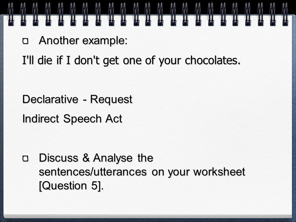 Another example: I ll die if I don t get one of your chocolates. Declarative - Request. Indirect Speech Act.