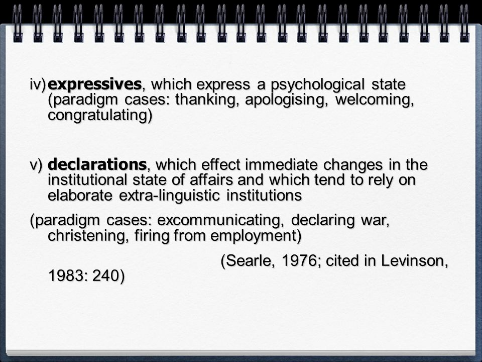 iv) expressives, which express a psychological state (paradigm cases: thanking, apologising, welcoming, congratulating)