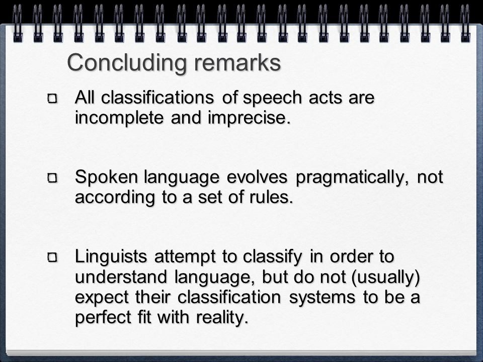 Concluding remarks All classifications of speech acts are incomplete and imprecise.