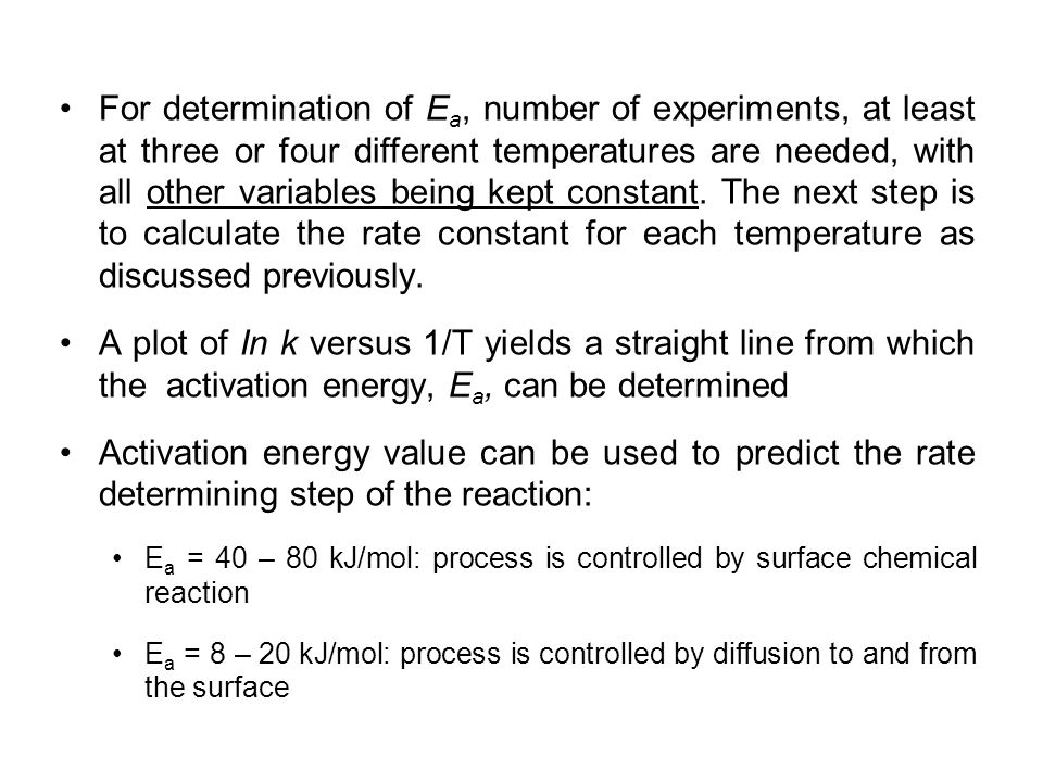 For determination of Ea, number of experiments, at least at three or four different temperatures are needed, with all other variables being kept constant. The next step is to calculate the rate constant for each temperature as discussed previously.