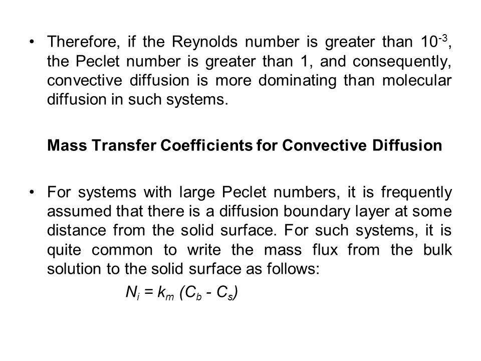 Therefore, if the Reynolds number is greater than 10-3, the Peclet number is greater than 1, and consequently, convective diffusion is more dominating than molecular diffusion in such systems.