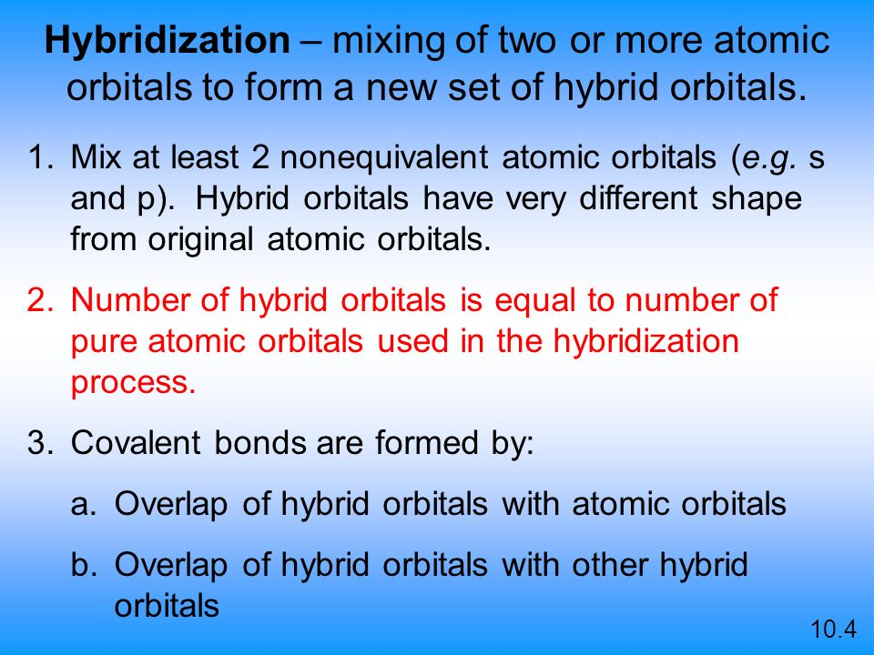Hybridization – mixing of two or more atomic orbitals to form a new set of hybrid orbitals.