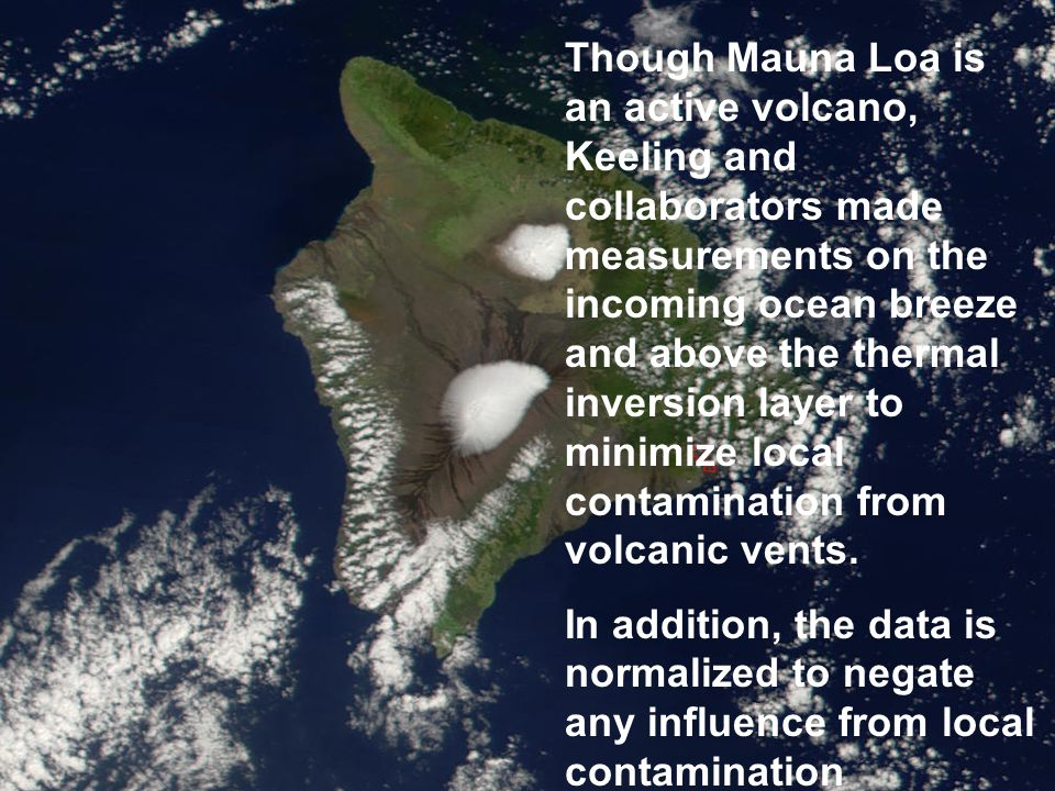 Though Mauna Loa is an active volcano, Keeling and collaborators made measurements on the incoming ocean breeze and above the thermal inversion layer to minimize local contamination from volcanic vents.