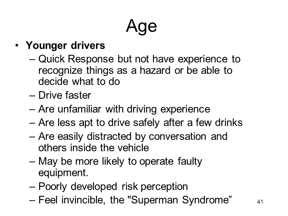 Age Younger drivers. Quick Response but not have experience to recognize things as a hazard or be able to decide what to do.