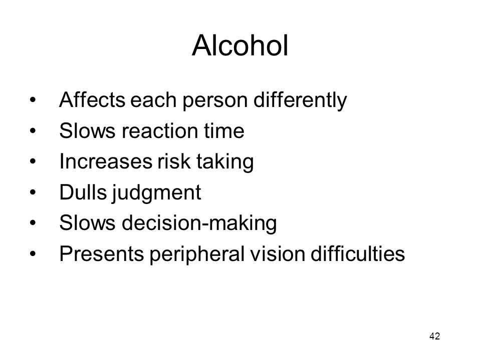 Alcohol Affects each person differently Slows reaction time