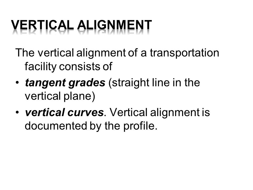 VERTICAL ALIGNMENT The vertical alignment of a transportation facility consists of. tangent grades (straight line in the vertical plane)