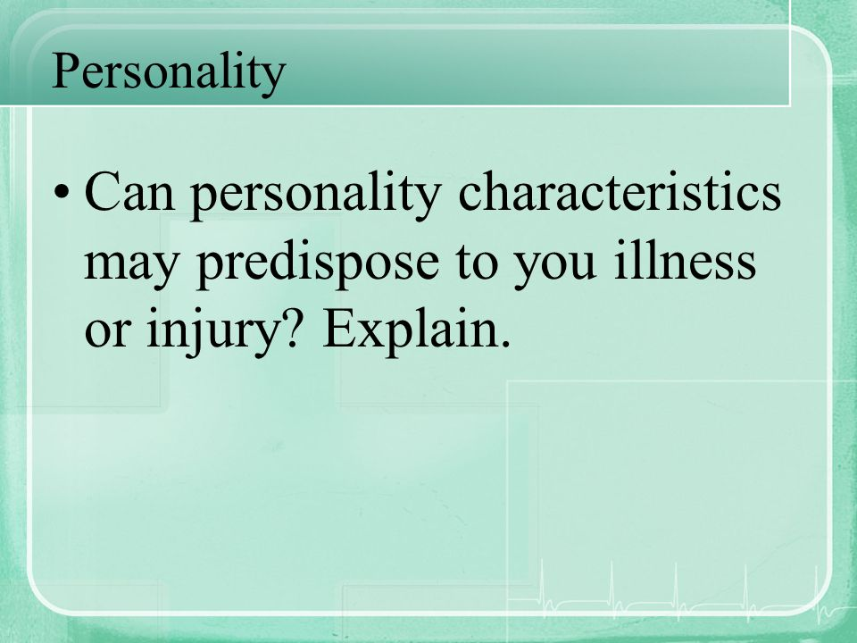 Personality Can personality characteristics may predispose to you illness or injury Explain.