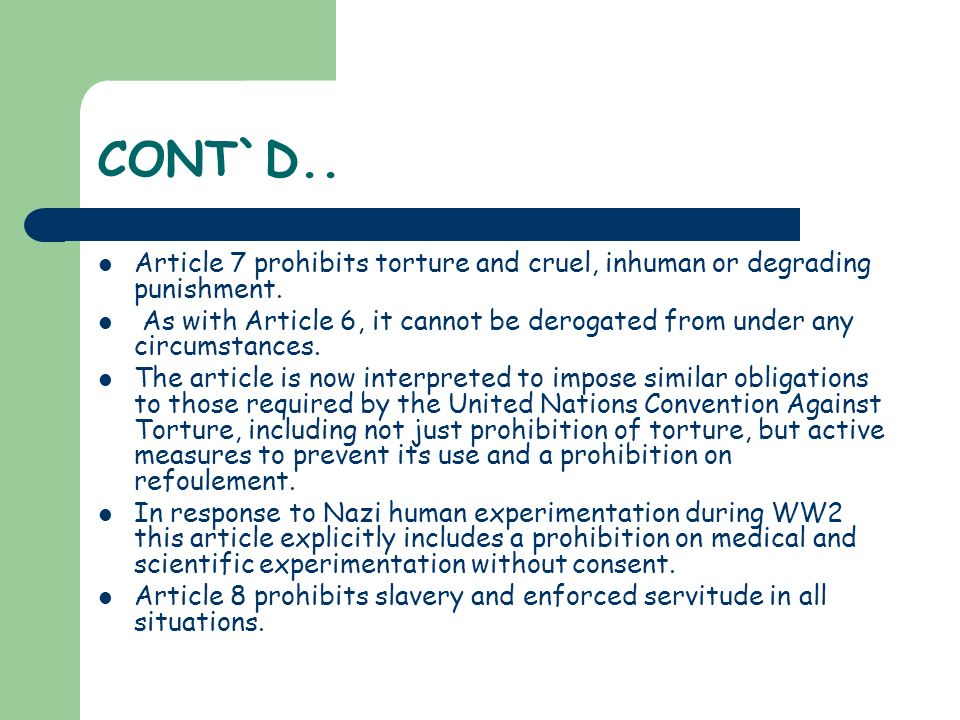 CONT`D.. Article 7 prohibits torture and cruel, inhuman or degrading punishment.